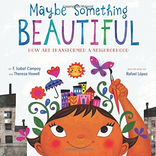 Maybe Something Beautiful: How Art Transformed a Neighborhood by F. Isabel Campoy, Theresa Howell, and Rafael López.